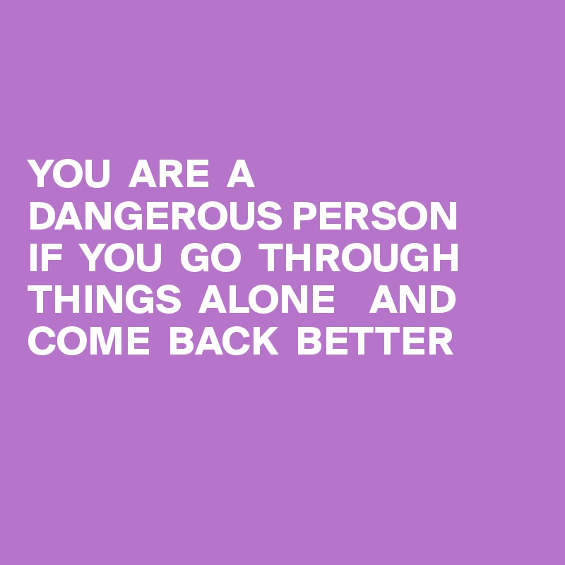 YOU  ARE  A  DANGEROUS PERSON  IF  YOU  GO  THROUGH THINGS  ALONE    AND  COME  BACK  BETTER