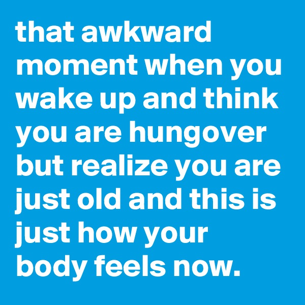 that awkward moment when you wake up and think you are hungover but realize you are just old and this is just how your body feels now.