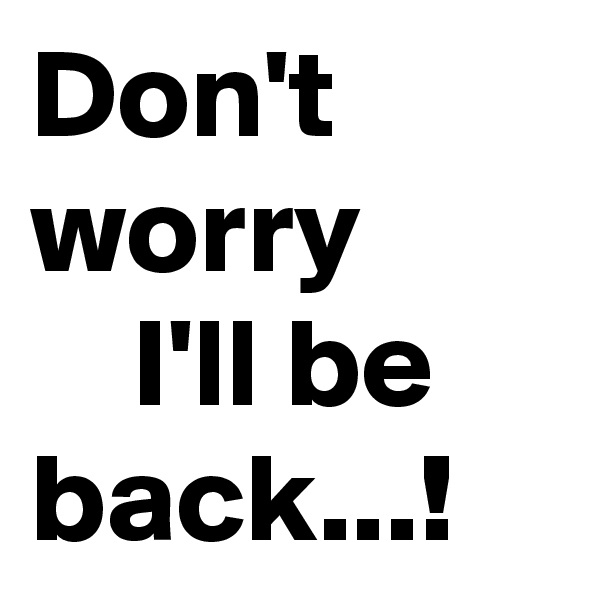 Don't worry     I'll be back...!