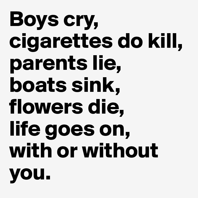 Boys cry, cigarettes do kill, parents lie, boats sink, flowers die, life goes on, with or without you.