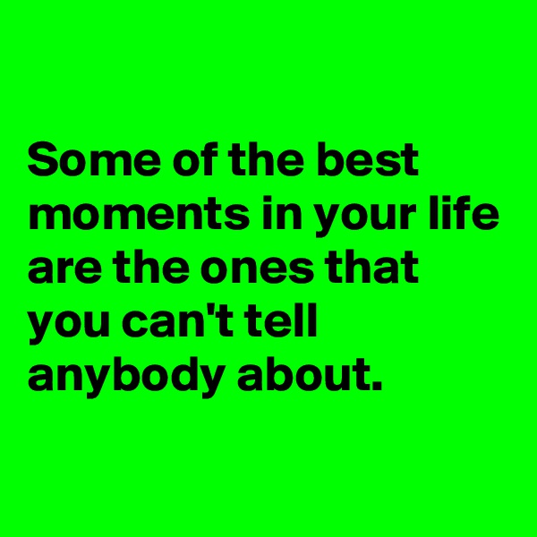 Some of the best moments in your life are the ones that you can't tell anybody about.