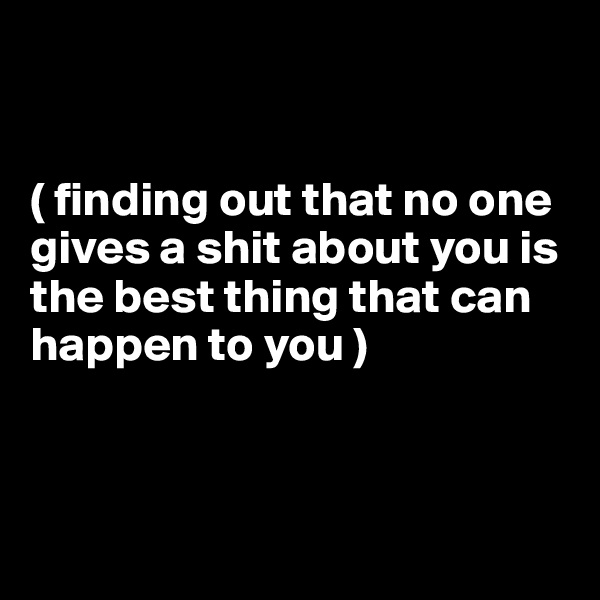 ( finding out that no one gives a shit about you is the best thing that can happen to you )