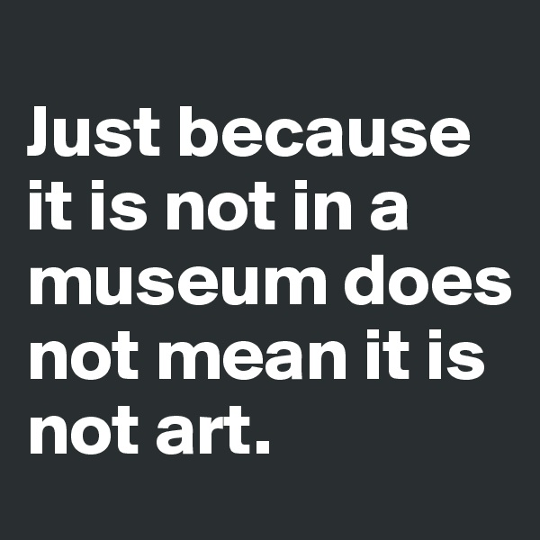 Just because it is not in a museum does not mean it is not art.