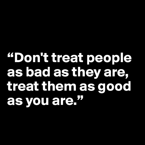 """Don't treat people as bad as they are, treat them as good as you are."""