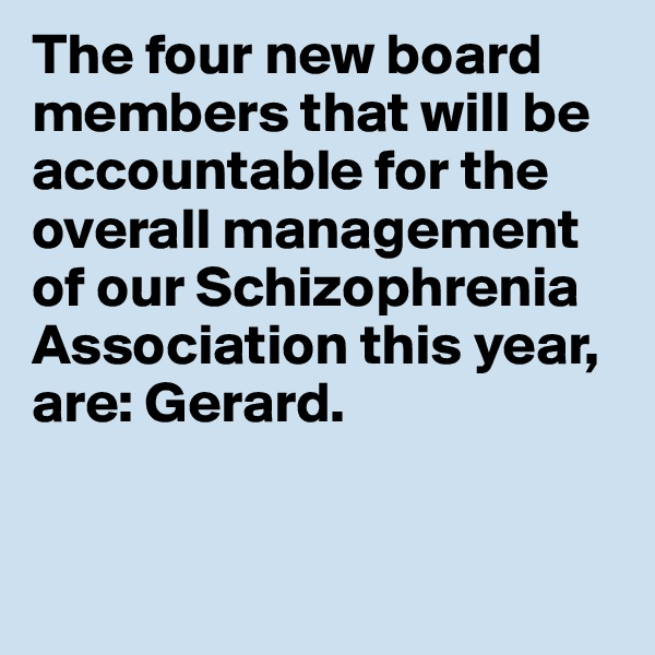 The four new board members that will be accountable for the overall management of our Schizophrenia Association this year, are: Gerard.