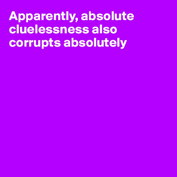 Apparently, absolute cluelessness also corrupts absolutely