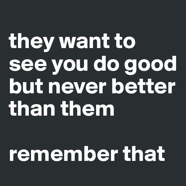 they want to see you do good but never better than them   remember that