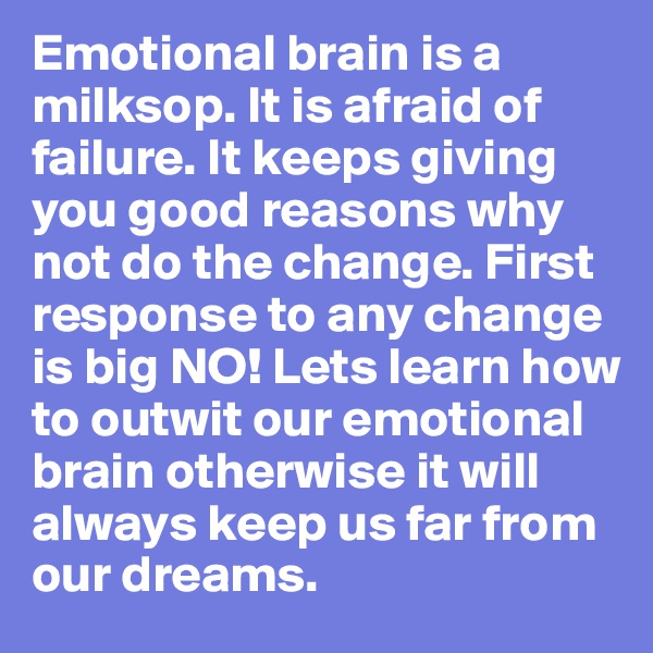 Emotional brain is a milksop. It is afraid of failure. It keeps giving you good reasons why not do the change. First response to any change is big NO! Lets learn how to outwit our emotional brain otherwise it will always keep us far from our dreams.
