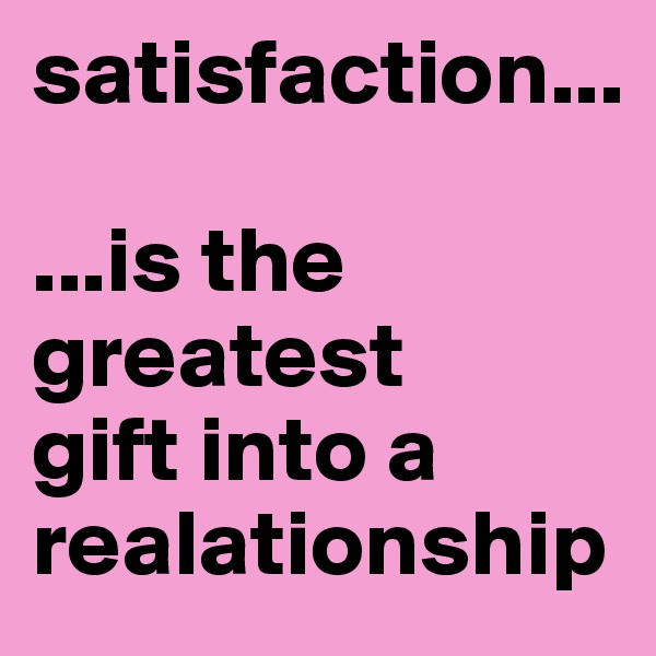 satisfaction...  ...is the greatest  gift into a realationship