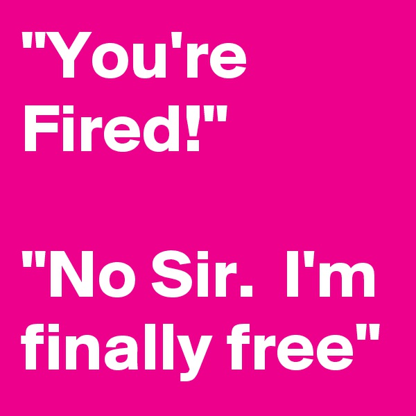 """""""You're Fired!""""  """"No Sir.  I'm finally free"""""""