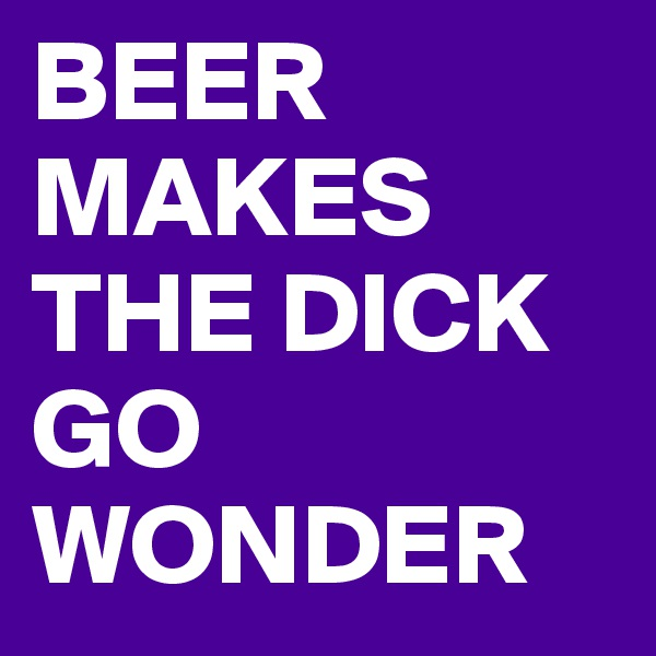BEER MAKES THE DICK GO WONDER