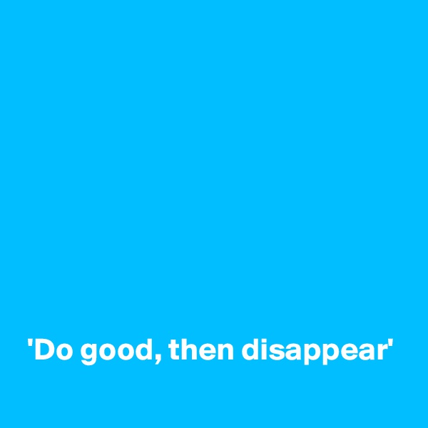 'Do good, then disappear'