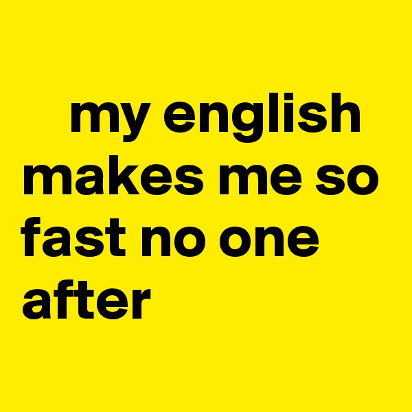 my english makes me so fast no one  after