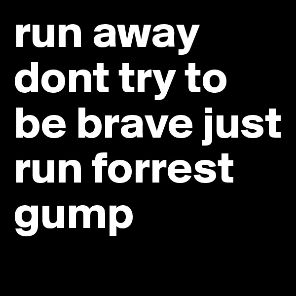 run away dont try to be brave just run forrest gump