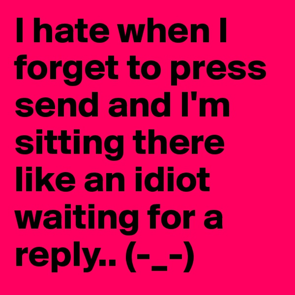 I hate when I forget to press send and I'm sitting there like an idiot waiting for a reply.. (-_-)
