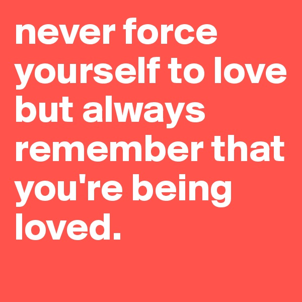never force yourself to love but always remember that you're being loved.