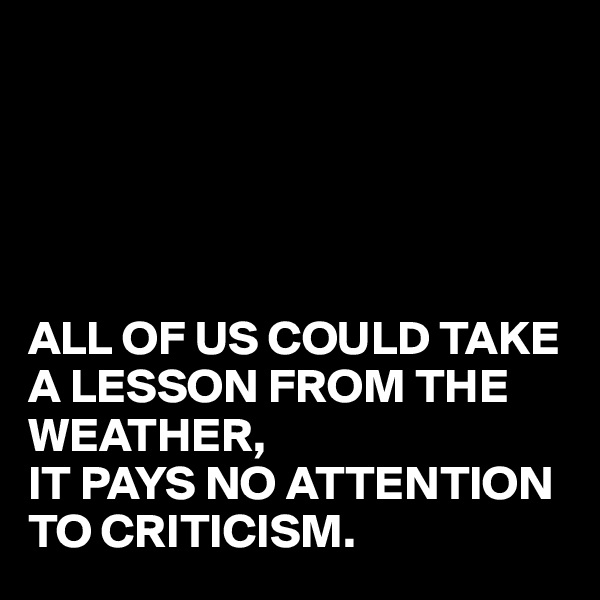 ALL OF US COULD TAKE A LESSON FROM THE WEATHER, IT PAYS NO ATTENTION TO CRITICISM.