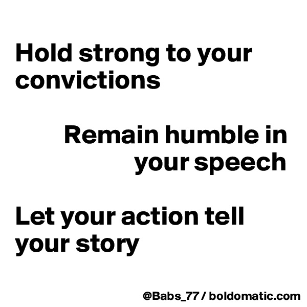 Hold strong to your convictions           Remain humble in                        your speech  Let your action tell your story