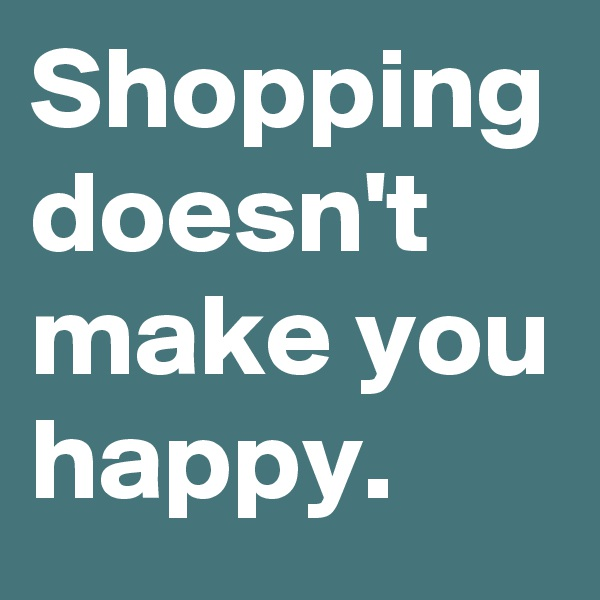 Shopping doesn't make you happy.