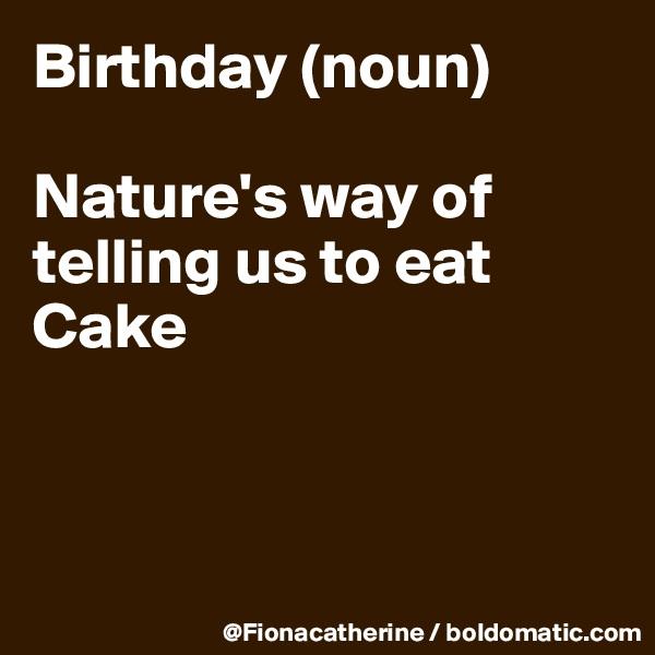 Birthday (noun)  Nature's way of telling us to eat Cake