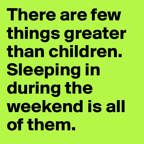 There are few things greater than children. Sleeping in during the weekend is all of them.