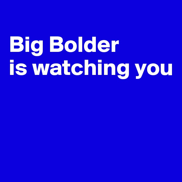 Big Bolder is watching you