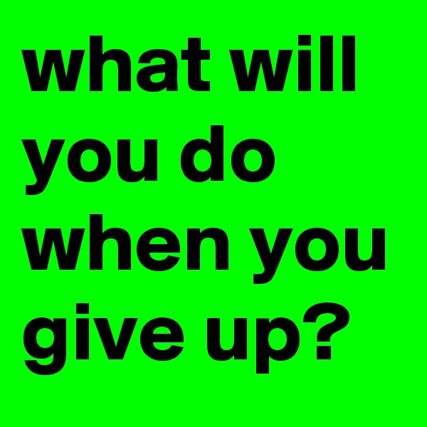 what will you do when you give up?