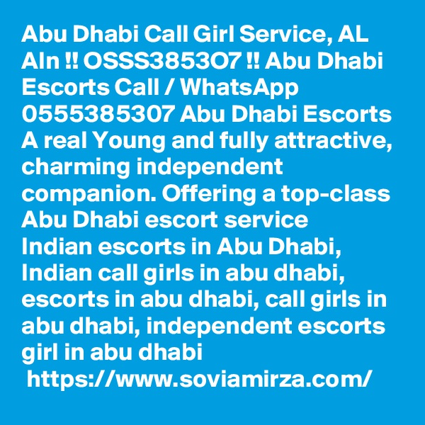 Abu Dhabi Call Girl Service, AL AIn !! OSSS3853O7 !! Abu Dhabi Escorts Call / WhatsApp  0555385307 Abu Dhabi Escorts A real Young and fully attractive, charming independent companion. Offering a top-class Abu Dhabi escort service Indian escorts in Abu Dhabi, Indian call girls in abu dhabi, escorts in abu dhabi, call girls in abu dhabi, independent escorts girl in abu dhabi  https://www.soviamirza.com/