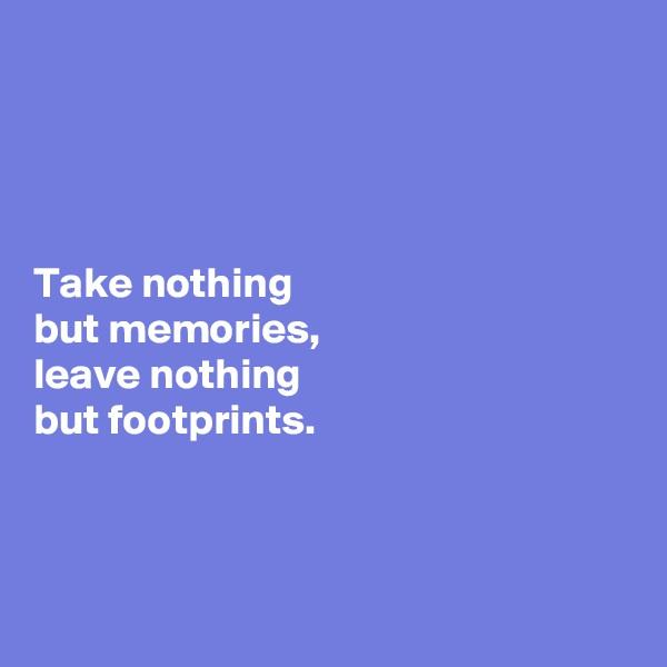 Take nothing  but memories,  leave nothing  but footprints.