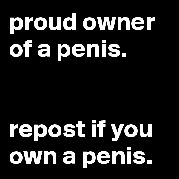 proud owner of a penis.   repost if you own a penis.