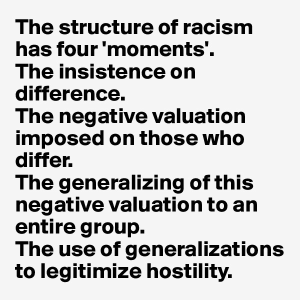 The structure of racism has four 'moments'.  The insistence on difference.  The negative valuation imposed on those who differ. The generalizing of this negative valuation to an entire group.  The use of generalizations to legitimize hostility.