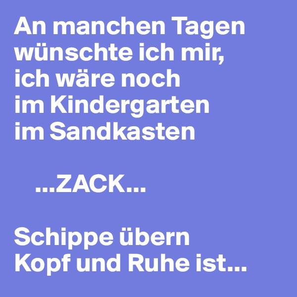 An manchen Tagen wünschte ich mir,  ich wäre noch  im Kindergarten  im Sandkasten      ...ZACK...   Schippe übern  Kopf und Ruhe ist...