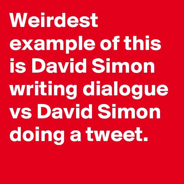 Weirdest example of this is David Simon writing dialogue vs David Simon doing a tweet.