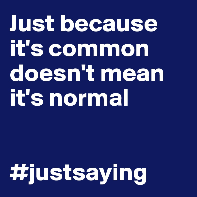 Just because it's common doesn't mean it's normal                            #justsaying