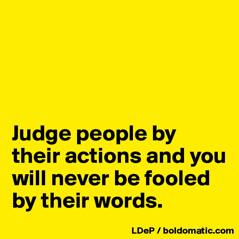 Judge people by their actions and you will never be fooled by their words.