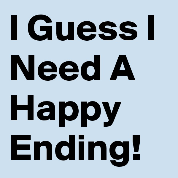 I Guess I Need A Happy Ending!