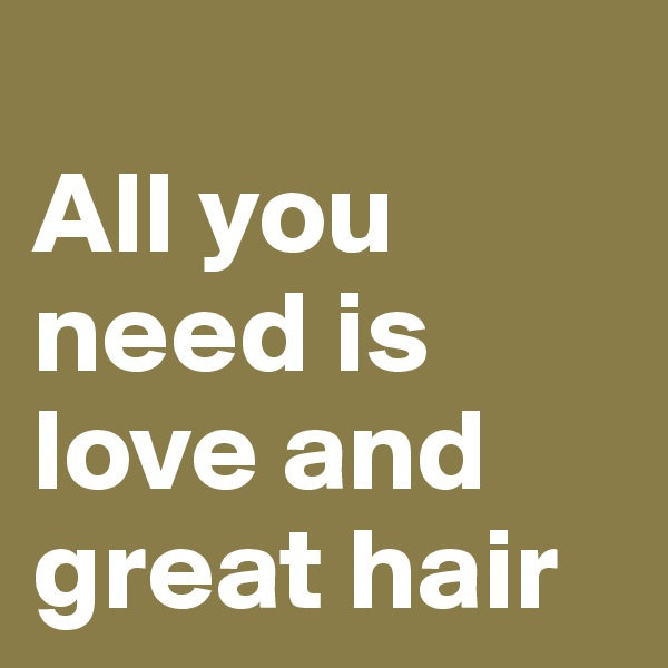 All you need is love and great hair