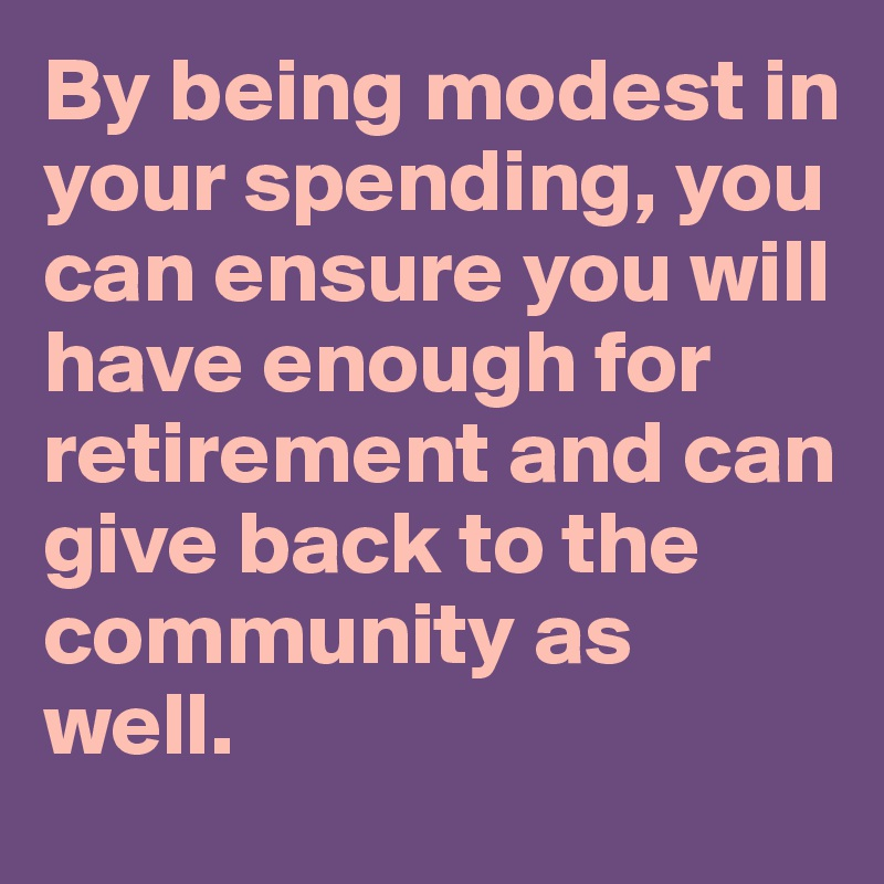 By being modest in your spending, you can ensure you will have enough for retirement and can give back to the community as well.