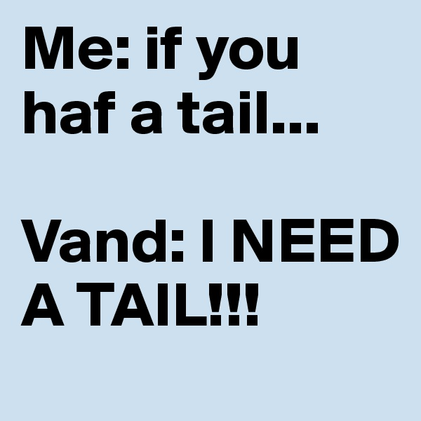 Me: if you haf a tail...  Vand: I NEED A TAIL!!!