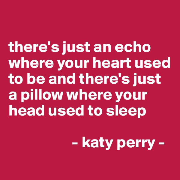 there's just an echo where your heart used to be and there's just a pillow where your head used to sleep                      - katy perry -