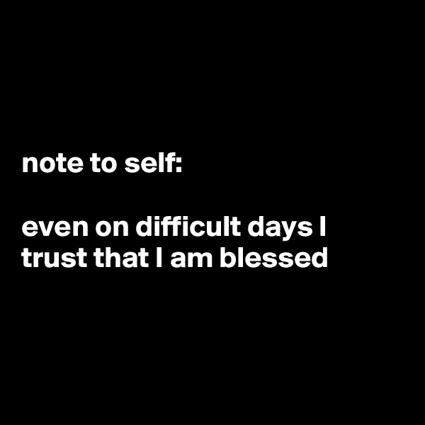 note to self:  even on difficult days I trust that I am blessed