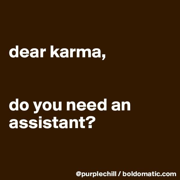 dear karma,   do you need an assistant?