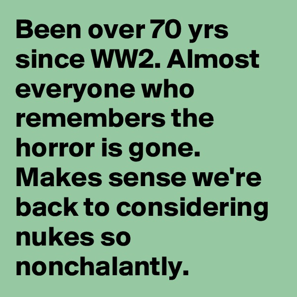 Been over 70 yrs since WW2. Almost everyone who remembers the horror is gone. Makes sense we're back to considering nukes so nonchalantly.