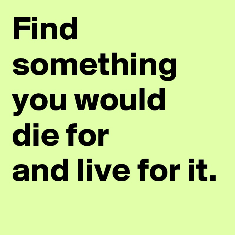 Find something you would die for and live for it.