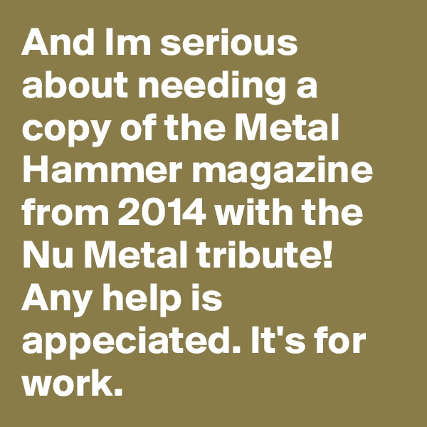 And Im serious about needing a copy of the Metal Hammer magazine from 2014 with the Nu Metal tribute! Any help is appeciated. It's for work.