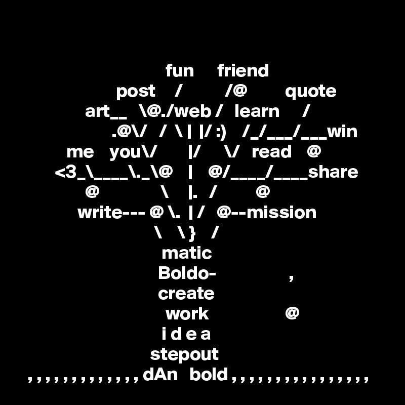 fun      friend                          post     /           /@          quote                  art__   \@./web /   learn      /                         .@\/   /  \ |  |/ :)    /_/___/___win             me    you\/        |/      \/   read    @          <3_\____\._\@    |    @/____/____share                  @                \     |.   /          @                write--- @ \.  | /   @--mission                                    \    \ }    /                                      matic                                     Boldo-                   ,                                      create                                       work                    @                                      i d e a                                   stepout   , , , , , , , , , , , , , dAn   bold , , , , , , , , , , , , , , , ,