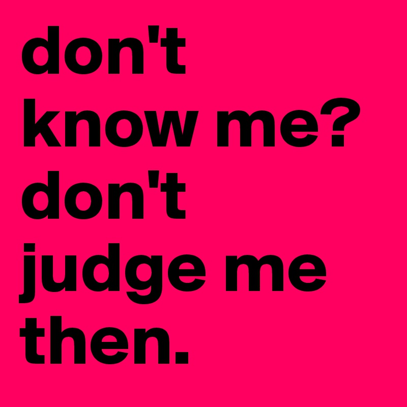 don't  know me?  don't judge me then.