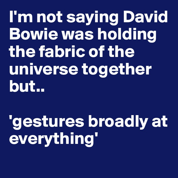 I'm not saying David Bowie was holding the fabric of the universe together but..   'gestures broadly at everything'