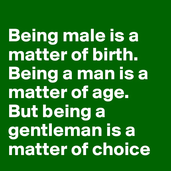 Being male is a matter of birth. Being a man is a matter of age. But being a gentleman is a matter of choice