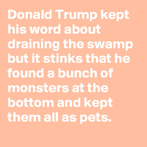 Donald Trump kept his word about draining the swamp but it stinks that he found a bunch of monsters at the bottom and kept them all as pets.